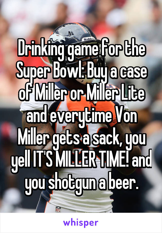 Drinking game for the Super Bowl: Buy a case of Miller or Miller Lite and everytime Von Miller gets a sack, you yell IT'S MILLER TIME! and you shotgun a beer.