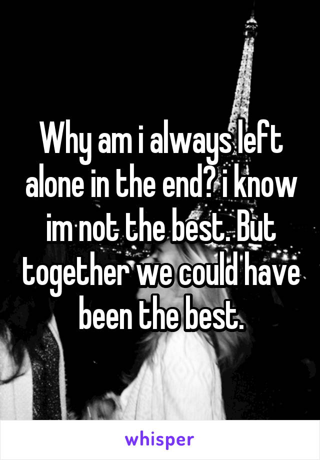 Why am i always left alone in the end? i know im not the best. But together we could have been the best.