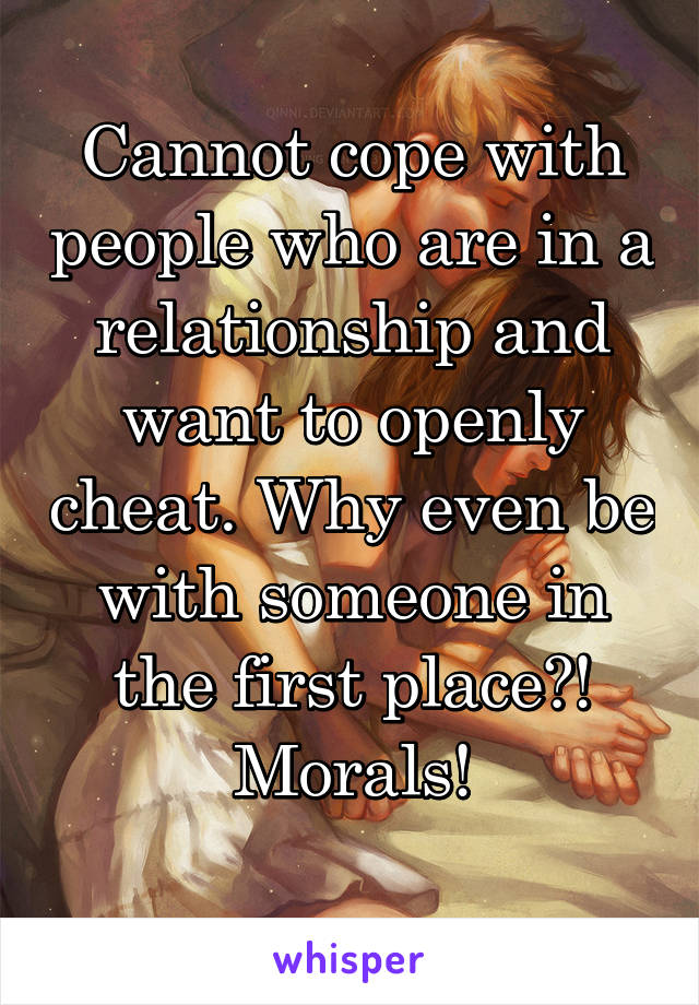 Cannot cope with people who are in a relationship and want to openly cheat. Why even be with someone in the first place?! Morals!