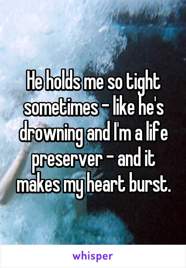 He holds me so tight sometimes - like he's drowning and I'm a life preserver - and it makes my heart burst.