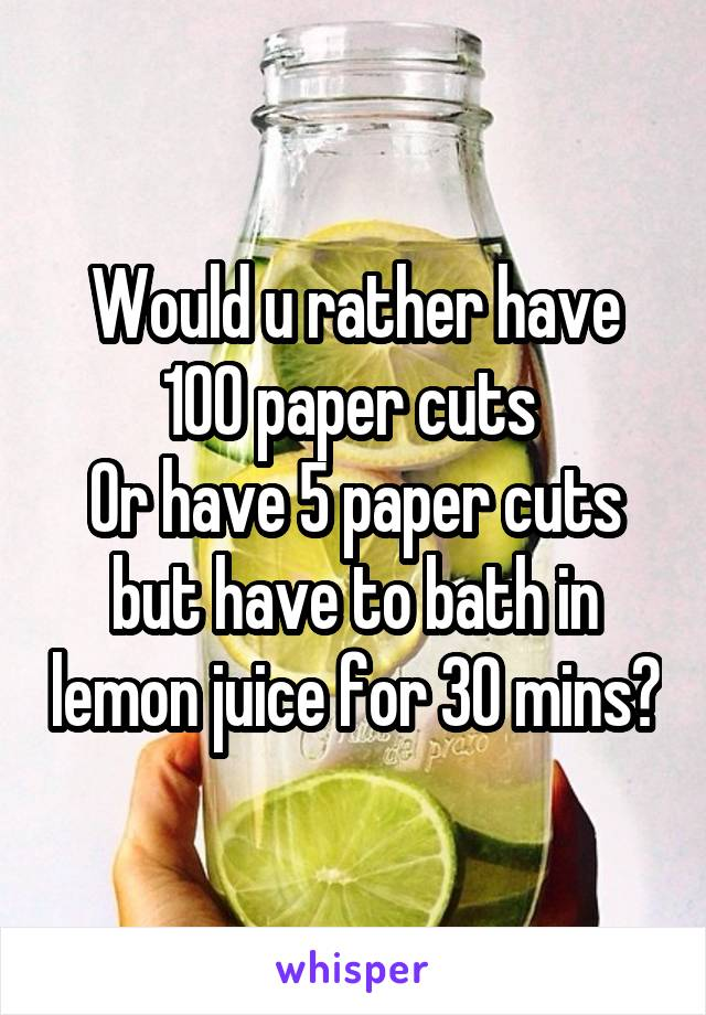 Would u rather have 100 paper cuts  Or have 5 paper cuts but have to bath in lemon juice for 30 mins?