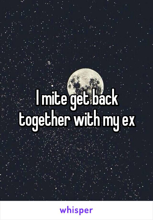 I mite get back together with my ex