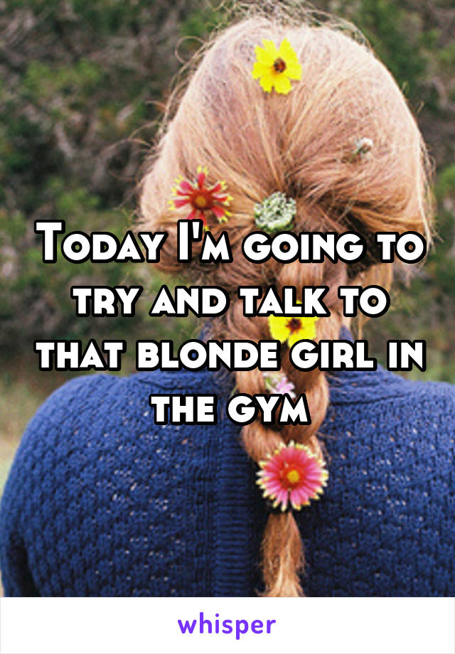 Today I'm going to try and talk to that blonde girl in the gym