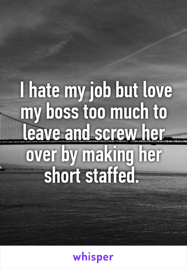 I hate my job but love my boss too much to leave and screw her over by making her short staffed.