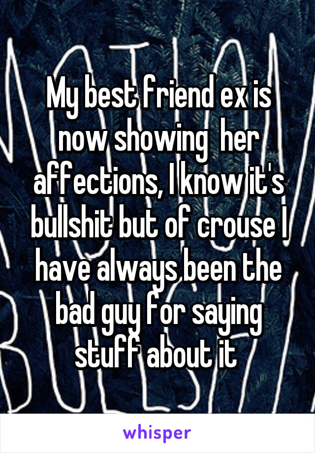 My best friend ex is now showing  her affections, I know it's bullshit but of crouse I have always been the bad guy for saying stuff about it