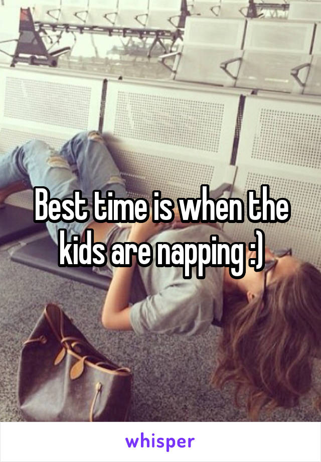 Best time is when the kids are napping :)