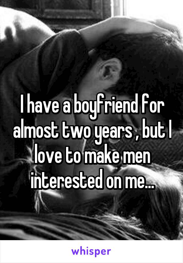 I have a boyfriend for almost two years , but I love to make men interested on me...