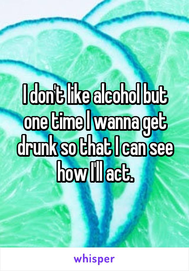 I don't like alcohol but one time I wanna get drunk so that I can see how I'll act.
