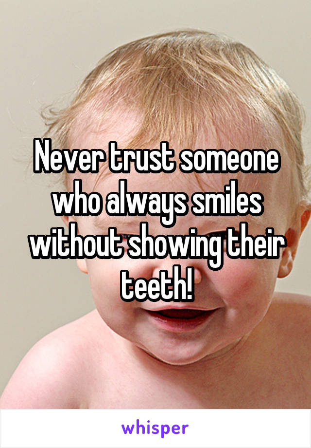 Never trust someone who always smiles without showing their teeth!