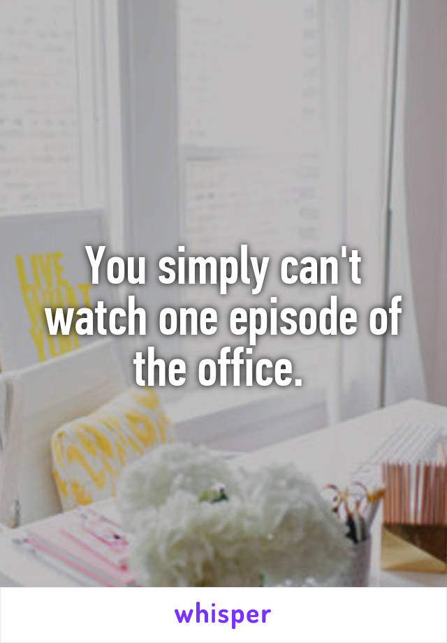 You simply can't watch one episode of the office.