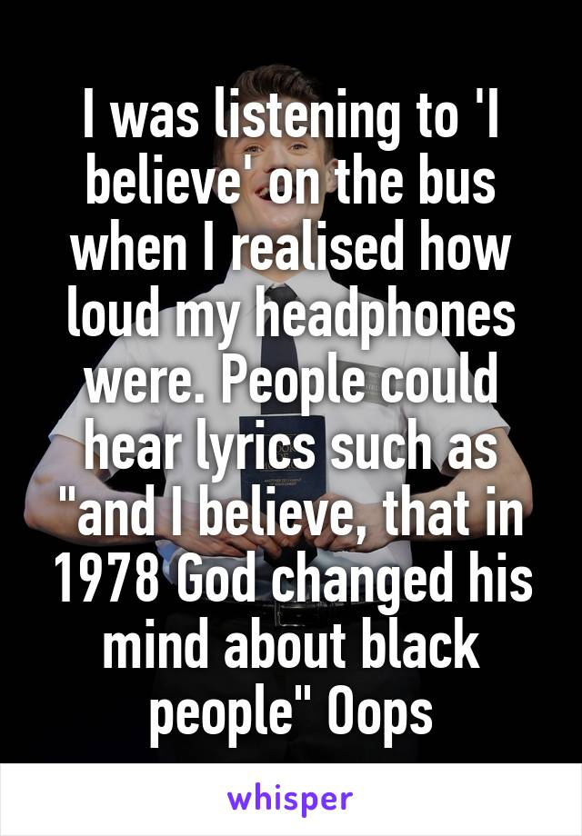 "I was listening to 'I believe' on the bus when I realised how loud my headphones were. People could hear lyrics such as ""and I believe, that in 1978 God changed his mind about black people"" Oops"
