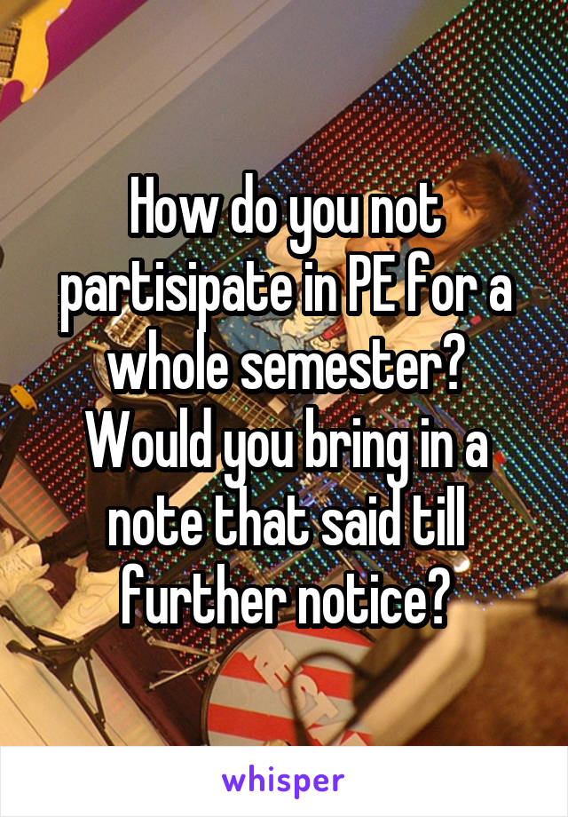How do you not partisipate in PE for a whole semester? Would you bring in a note that said till further notice?