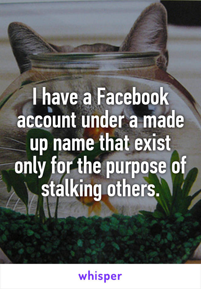 I have a Facebook account under a made up name that exist only for the purpose of stalking others.
