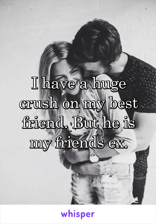 I have a huge crush on my best friend. But he is my friends ex.