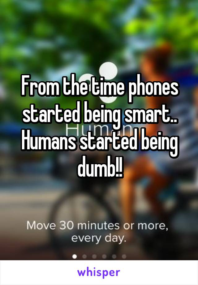 From the time phones started being smart.. Humans started being dumb!!