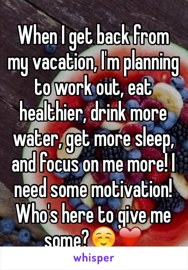When I get back from my vacation, I'm planning to work out, eat healthier, drink more water, get more sleep, and focus on me more! I need some motivation! Who's here to give me some?☺️❤️