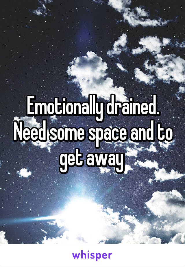 Emotionally drained. Need some space and to get away