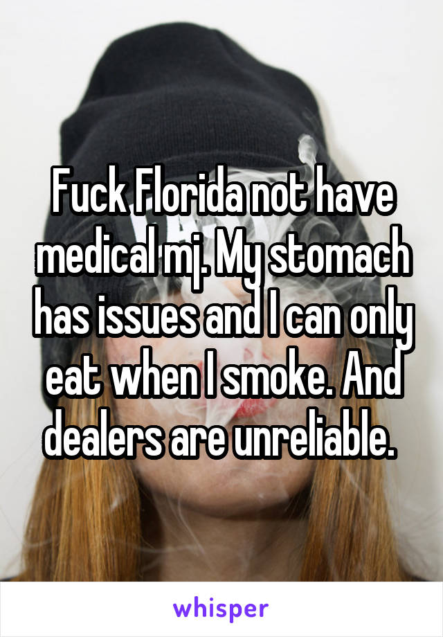 Fuck Florida not have medical mj. My stomach has issues and I can only eat when I smoke. And dealers are unreliable.