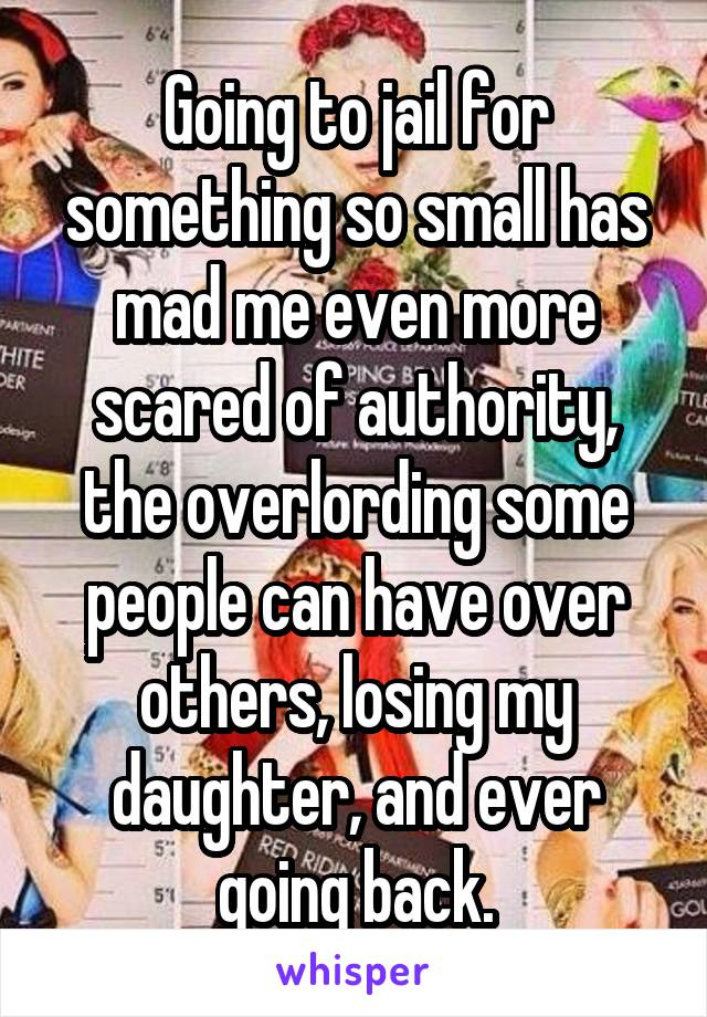 Going to jail for something so small has mad me even more scared of authority, the overlording some people can have over others, losing my daughter, and ever going back.