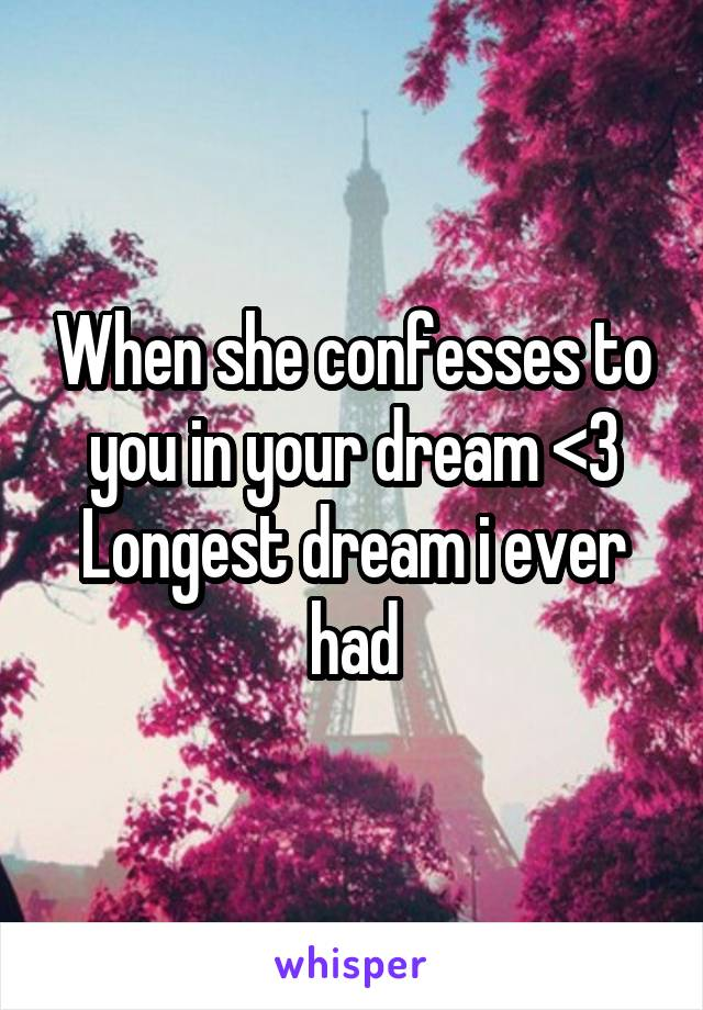 When she confesses to you in your dream <3 Longest dream i ever had
