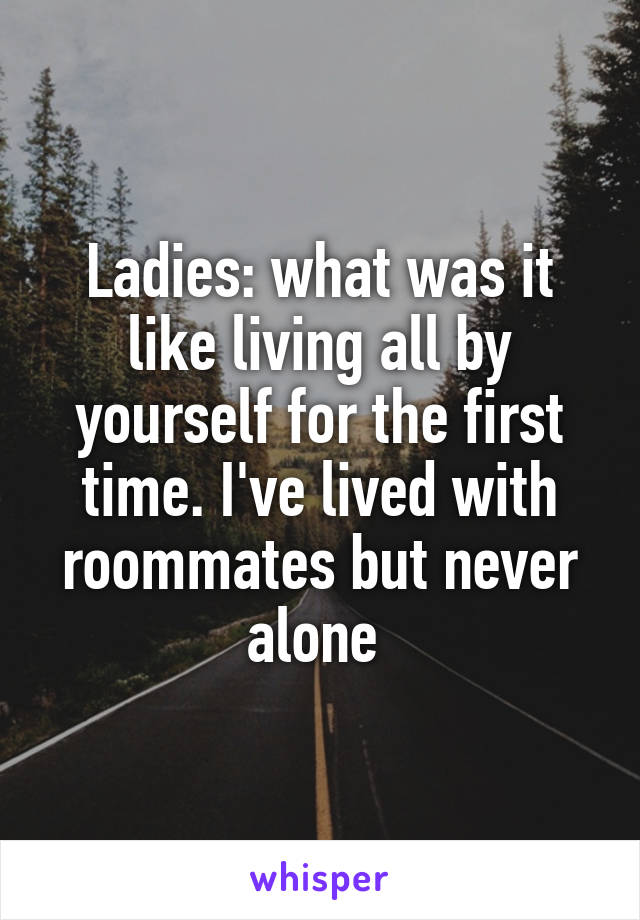 Ladies: what was it like living all by yourself for the first time. I've lived with roommates but never alone