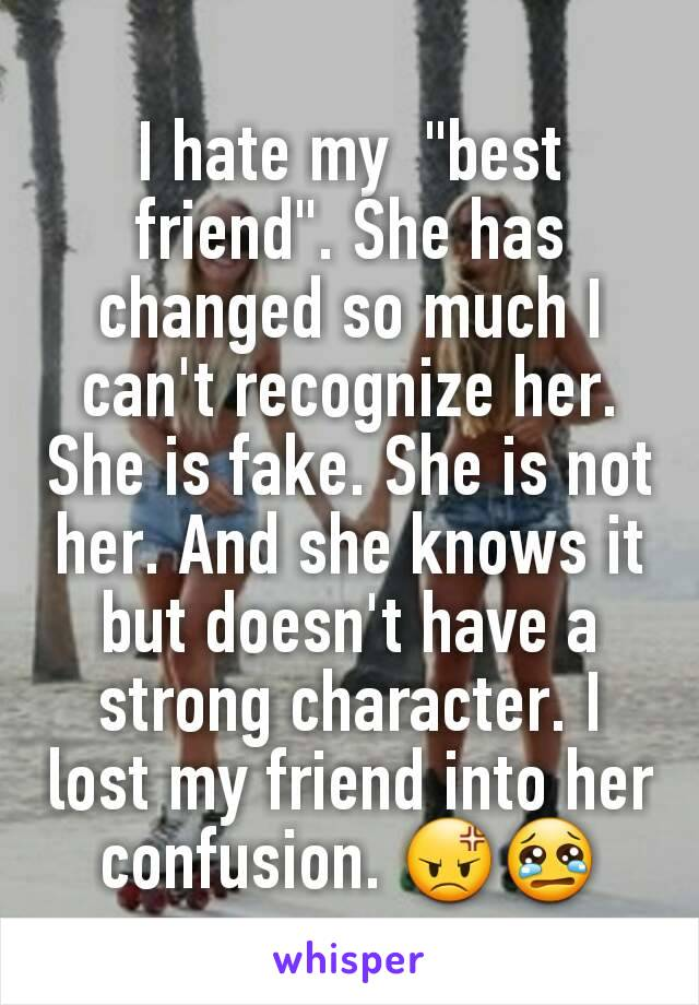 """I hate my  """"best friend"""". She has changed so much I can't recognize her. She is fake. She is not her. And she knows it but doesn't have a strong character. I lost my friend into her confusion. 😡😢"""