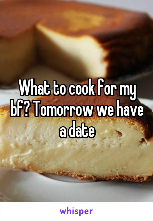 What to cook for my bf? Tomorrow we have a date