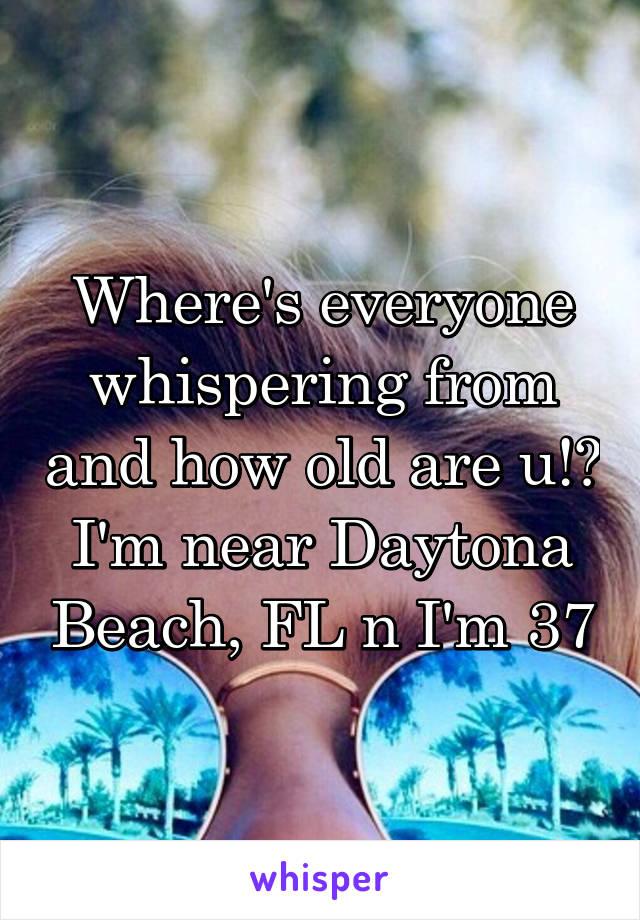 Where's everyone whispering from and how old are u!? I'm near Daytona Beach, FL n I'm 37