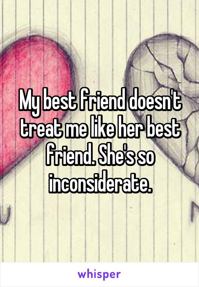 My best friend doesn't treat me like her best friend. She's so inconsiderate.