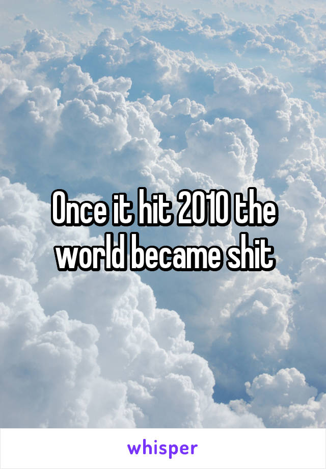 Once it hit 2010 the world became shit