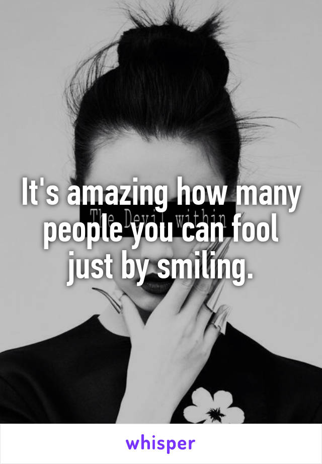 It's amazing how many people you can fool just by smiling.
