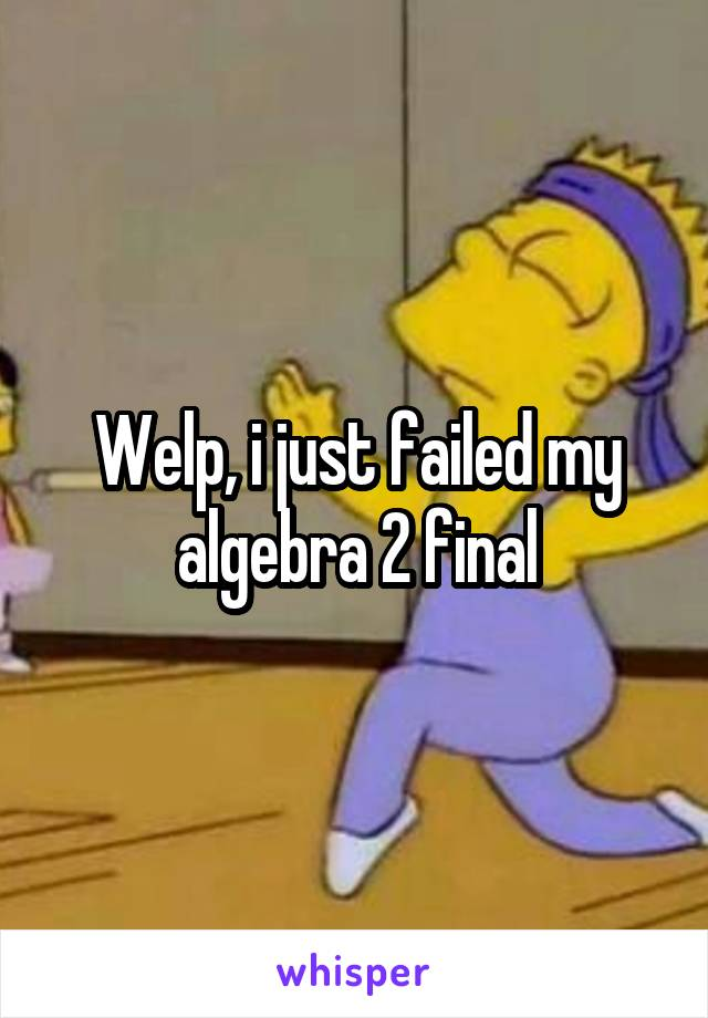Welp, i just failed my algebra 2 final