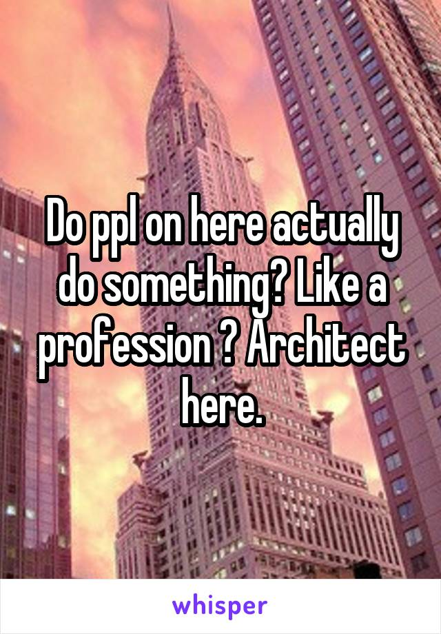 Do ppl on here actually do something? Like a profession ? Architect here.