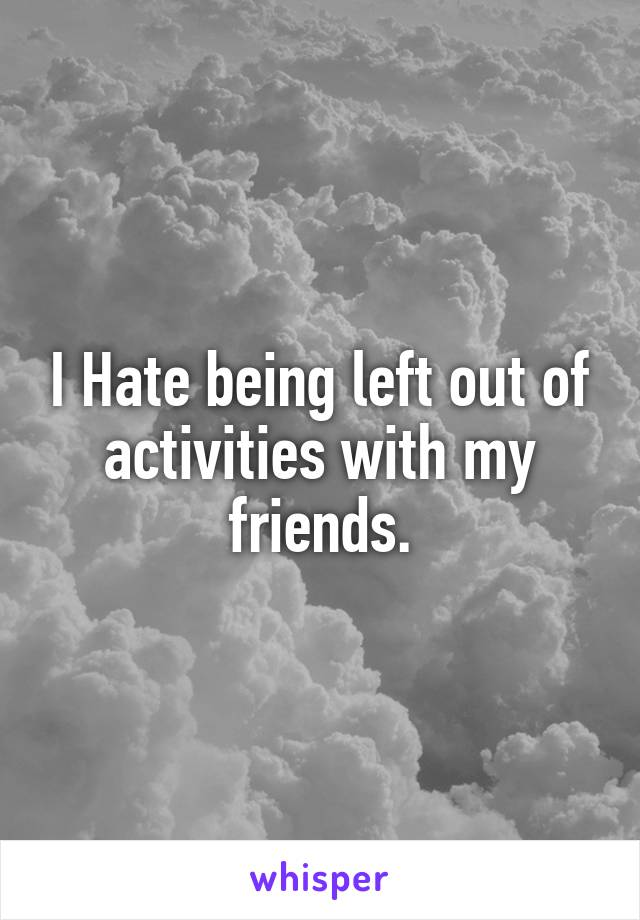 I Hate being left out of activities with my friends.