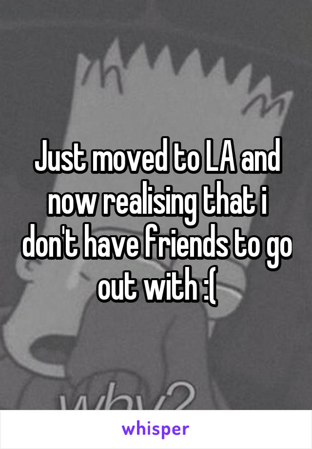 Just moved to LA and now realising that i don't have friends to go out with :(