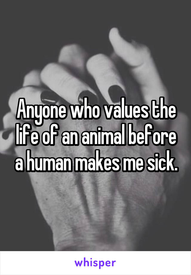 Anyone who values the life of an animal before a human makes me sick.