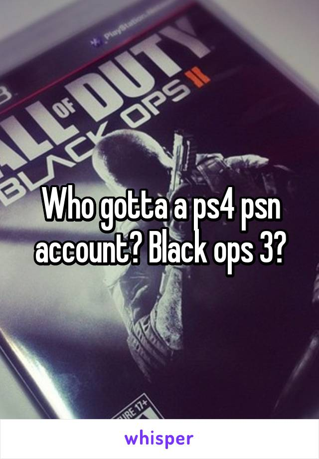 Who gotta a ps4 psn account? Black ops 3?