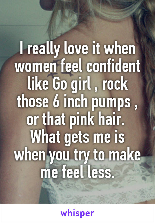 I really love it when women feel confident like Go girl , rock those 6 inch pumps , or that pink hair.  What gets me is when you try to make me feel less.