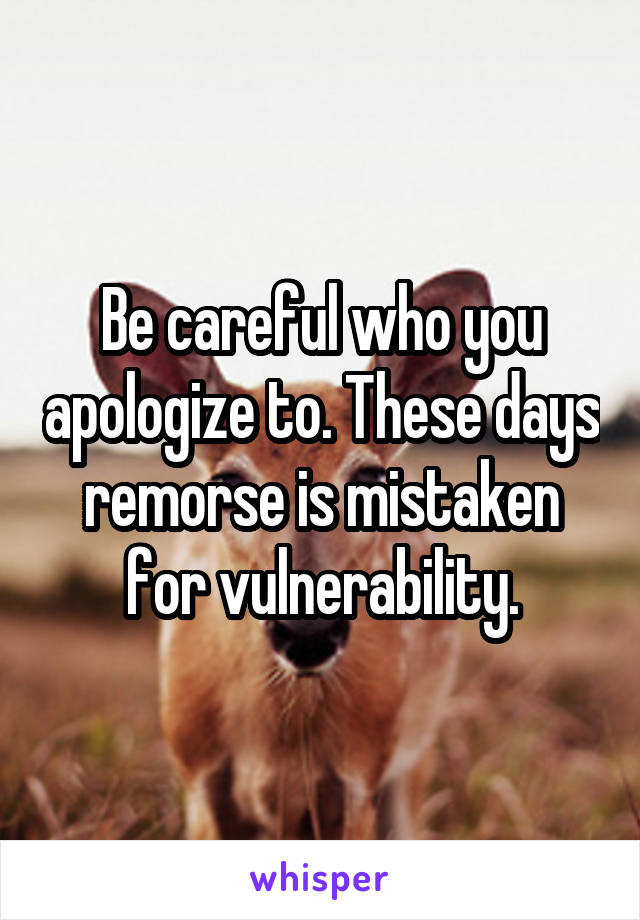 Be careful who you apologize to. These days remorse is mistaken for vulnerability.