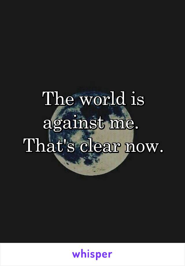 The world is against me.  That's clear now.