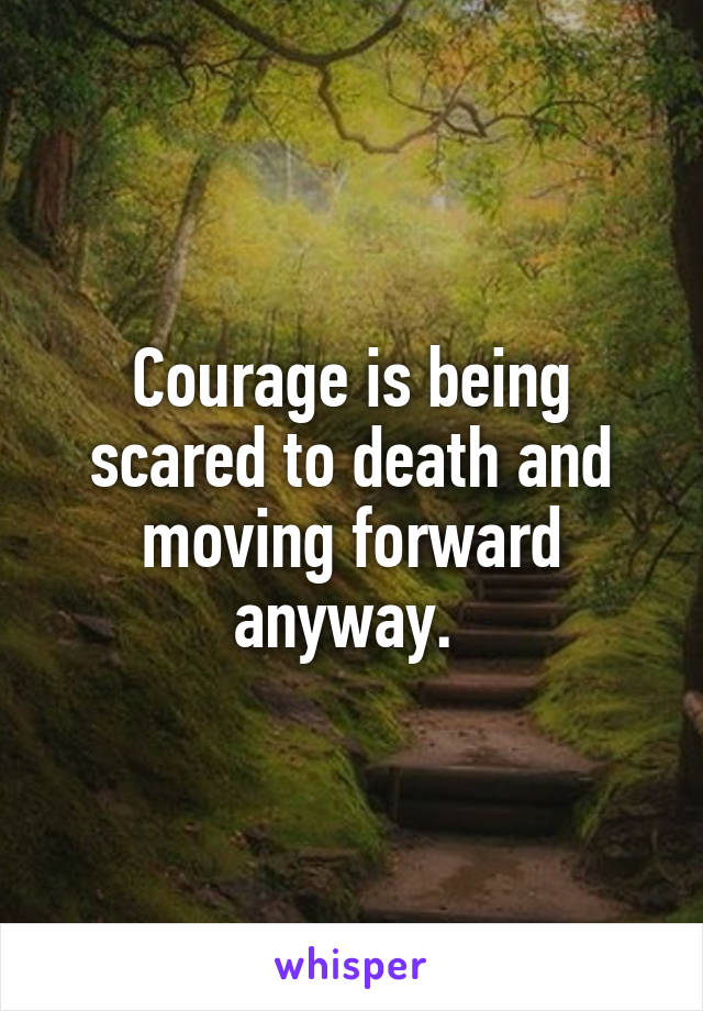 Courage is being scared to death and moving forward anyway.