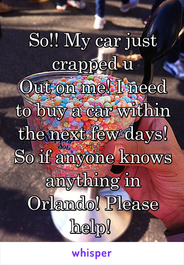 So!! My car just crapped u Out on me! I need to buy a car within the next few days! So if anyone knows anything in Orlando! Please help!