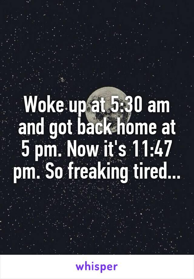 Woke up at 5:30 am and got back home at 5 pm. Now it's 11:47 pm. So freaking tired...