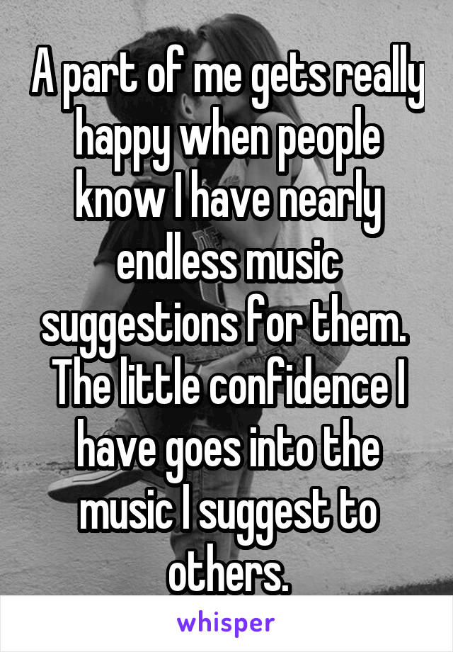 A part of me gets really happy when people know I have nearly endless music suggestions for them.  The little confidence I have goes into the music I suggest to others.