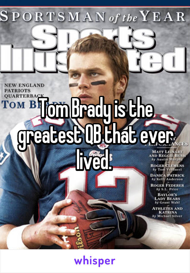Tom Brady is the greatest QB that ever lived.