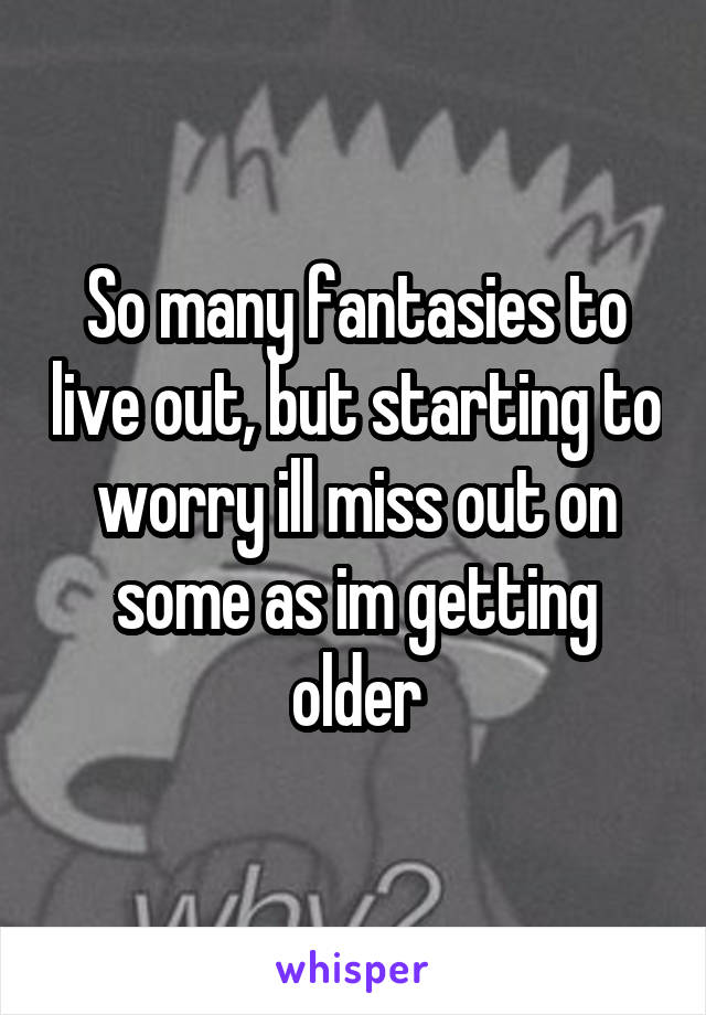 So many fantasies to live out, but starting to worry ill miss out on some as im getting older