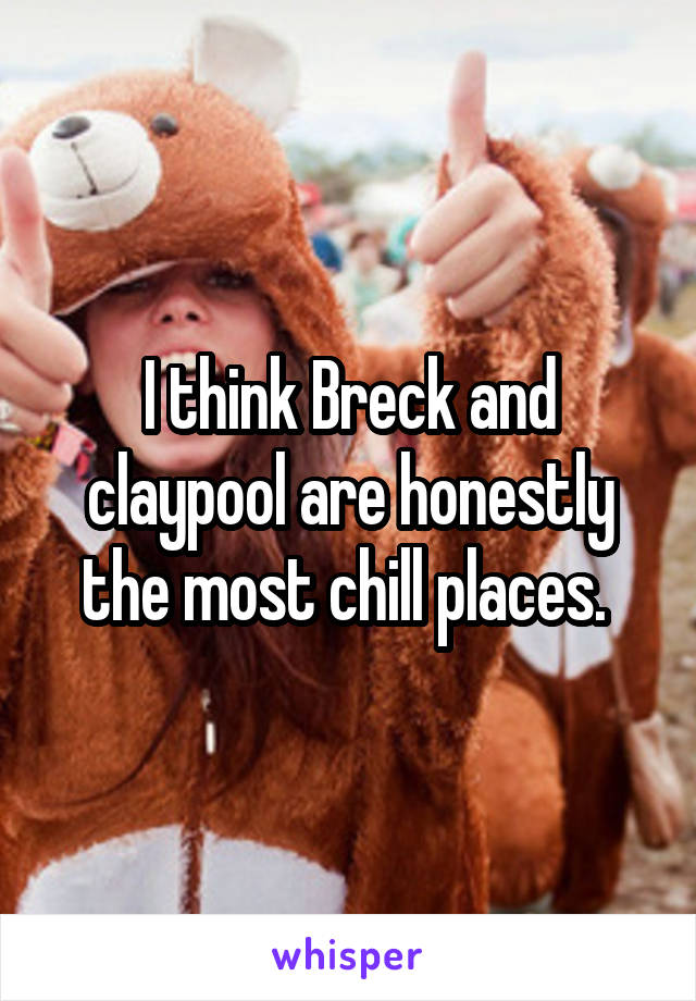 I think Breck and claypool are honestly the most chill places.