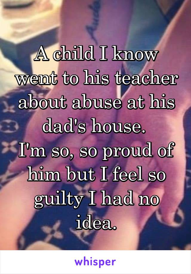 A child I know went to his teacher about abuse at his dad's house.  I'm so, so proud of him but I feel so guilty I had no idea.