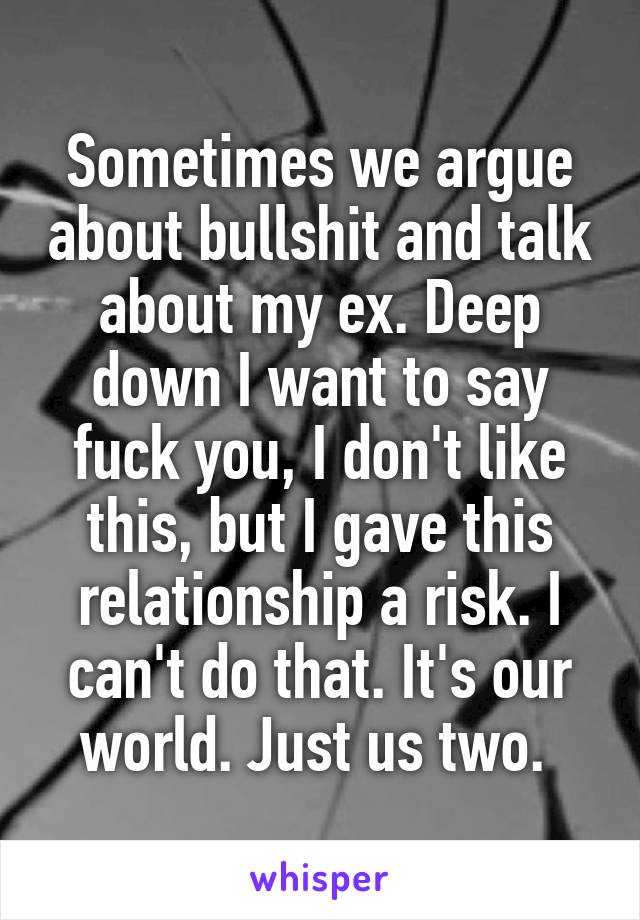 Sometimes we argue about bullshit and talk about my ex. Deep down I want to say fuck you, I don't like this, but I gave this relationship a risk. I can't do that. It's our world. Just us two.