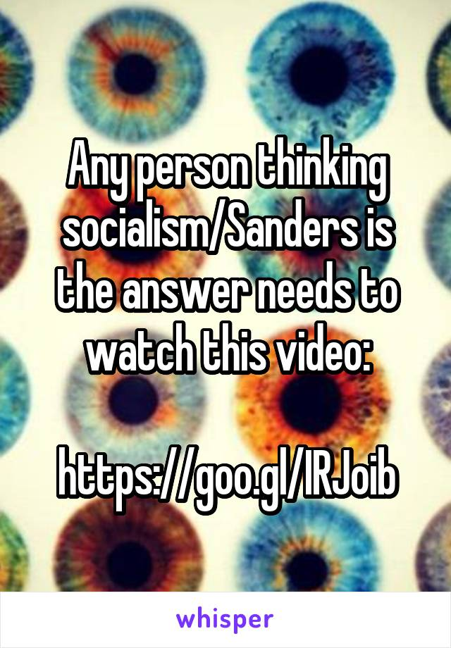Any person thinking socialism/Sanders is the answer needs to watch this video:  https://goo.gl/IRJoib